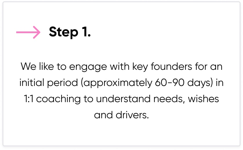 """Text saying: """"Step 1: We like to engage with key founders for an initial period (approximately 60-90 days) in 1:1 coaching to understand needs, wishes and drives."""""""
